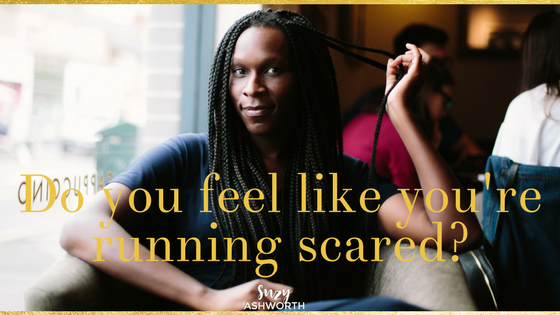 Do you feel like you're running scared?