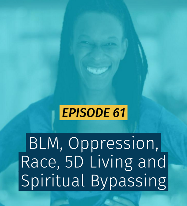 061 BLM, Oppression, Race, 5D Living and Spiritual Bypassing